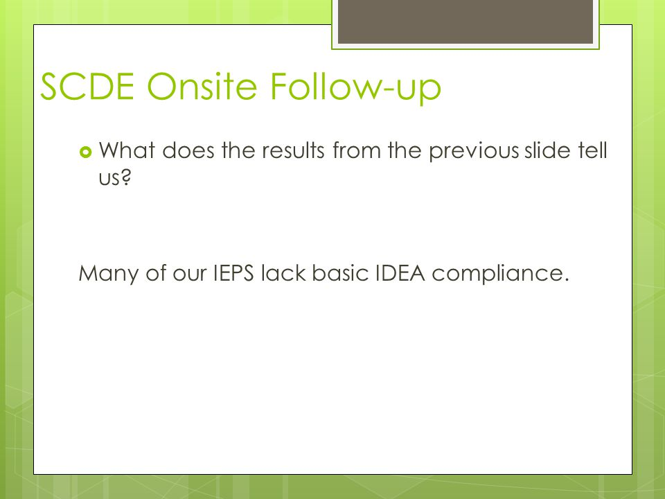 SCDE Onsite Follow-up  What does the results from the previous slide tell us? Many of our IEPS lack basic IDEA compliance.