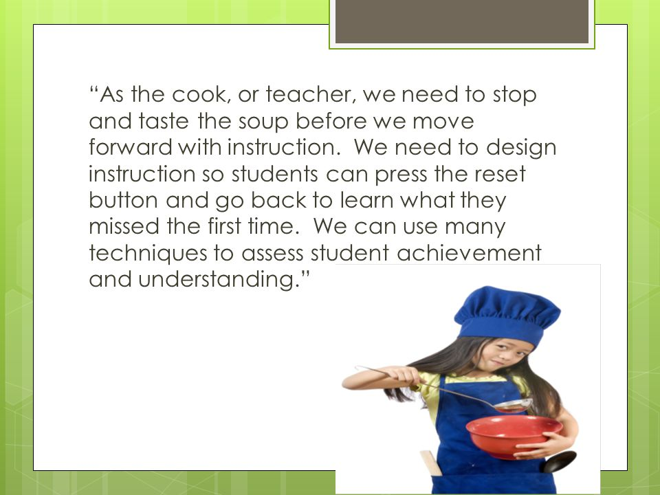 """As the cook, or teacher, we need to stop and taste the soup before we move forward with instruction. We need to design instruction so students can pr"