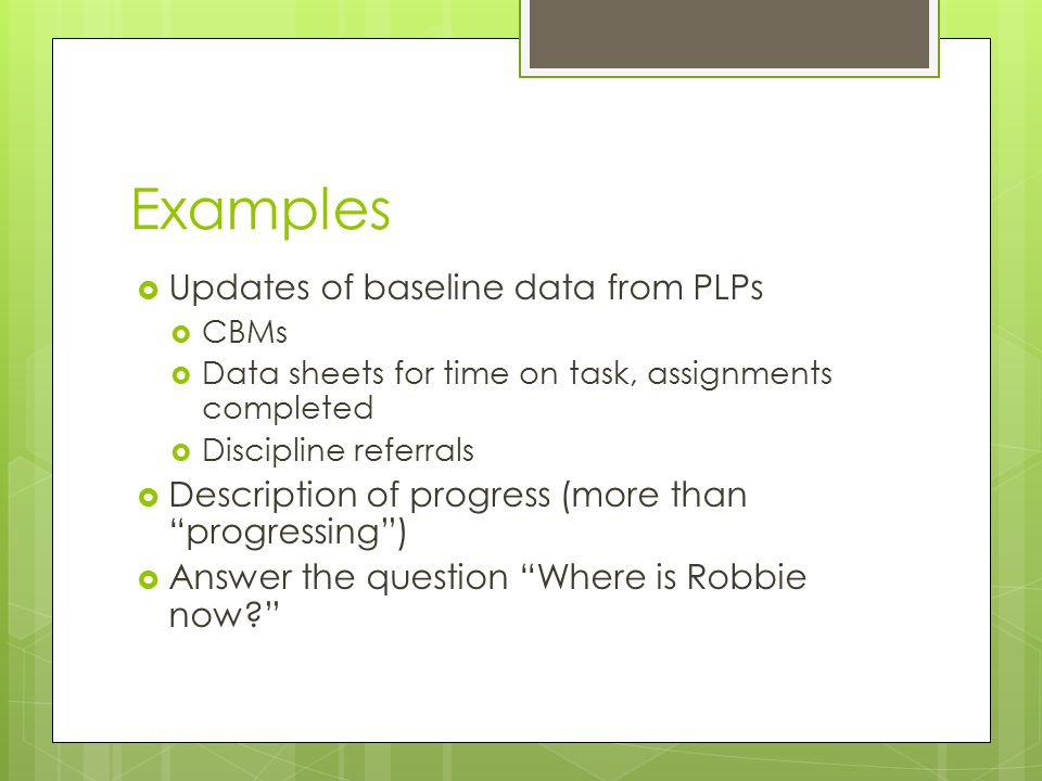 Examples  Updates of baseline data from PLPs  CBMs  Data sheets for time on task, assignments completed  Discipline referrals  Description of pro