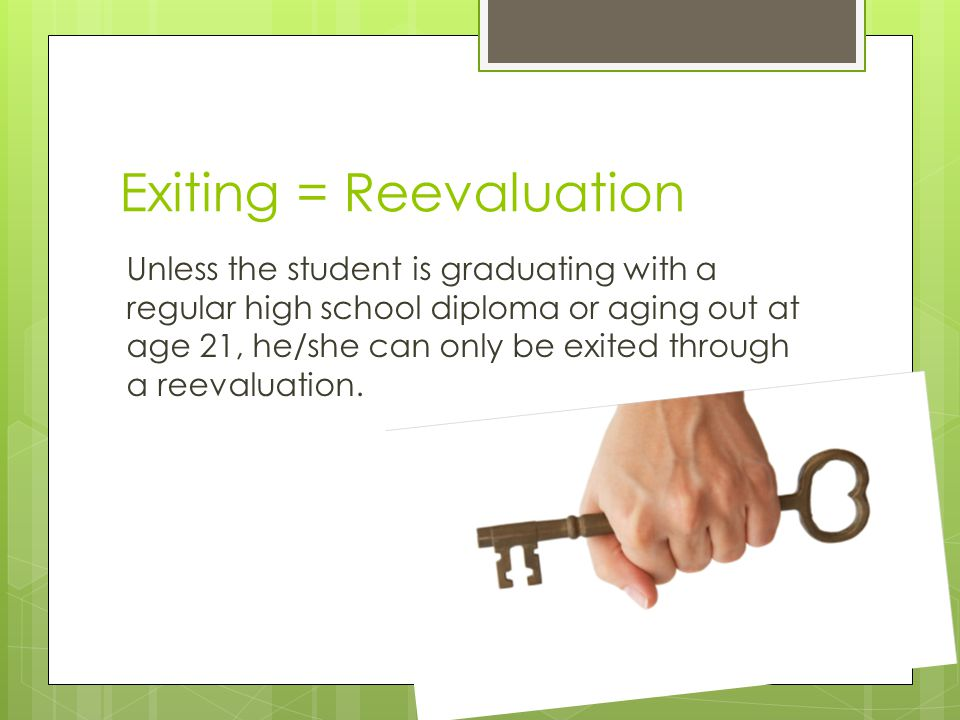 Exiting = Reevaluation Unless the student is graduating with a regular high school diploma or aging out at age 21, he/she can only be exited through a
