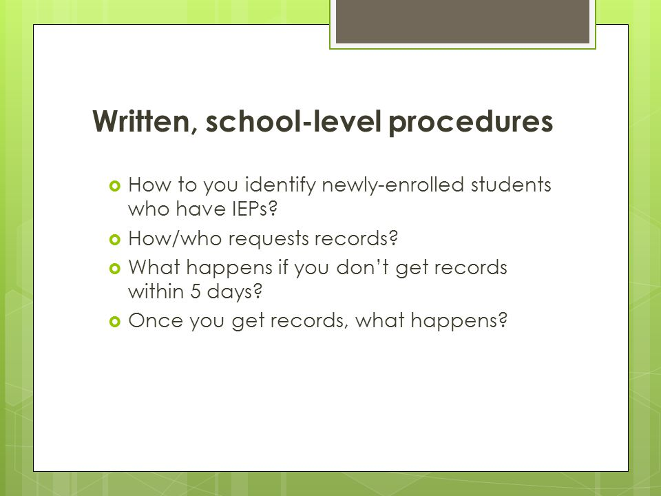 Written, school-level procedures  How to you identify newly-enrolled students who have IEPs?  How/who requests records?  What happens if you don't