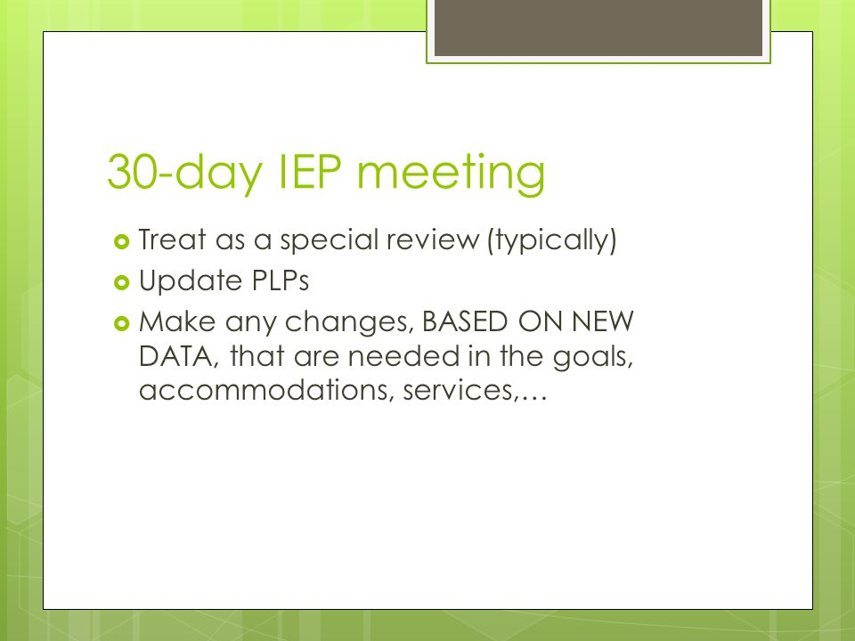 30-day IEP meeting  Treat as a special review (typically)  Update PLPs  Make any changes, BASED ON NEW DATA, that are needed in the goals, accommod