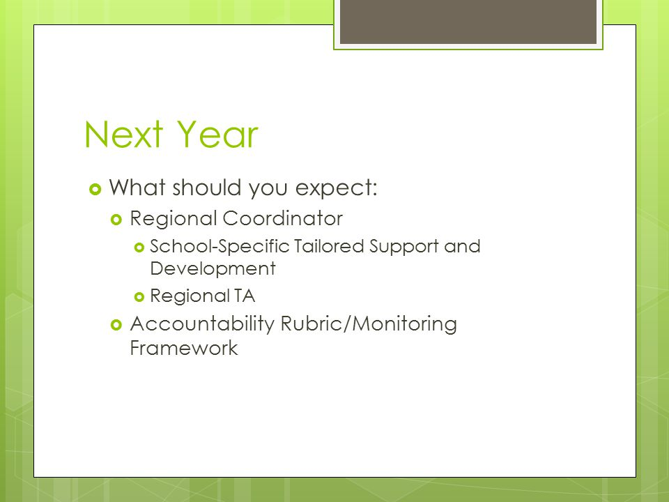 Next Year  What should you expect:  Regional Coordinator  School-Specific Tailored Support and Development  Regional TA  Accountability Rubric/Mo