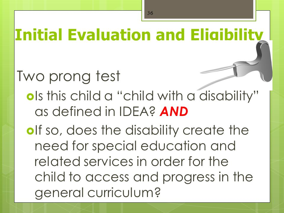 "Initial Evaluation and Eligibility Two prong test  Is this child a ""child with a disability"" as defined in IDEA? AND  If so, does the disability cre"