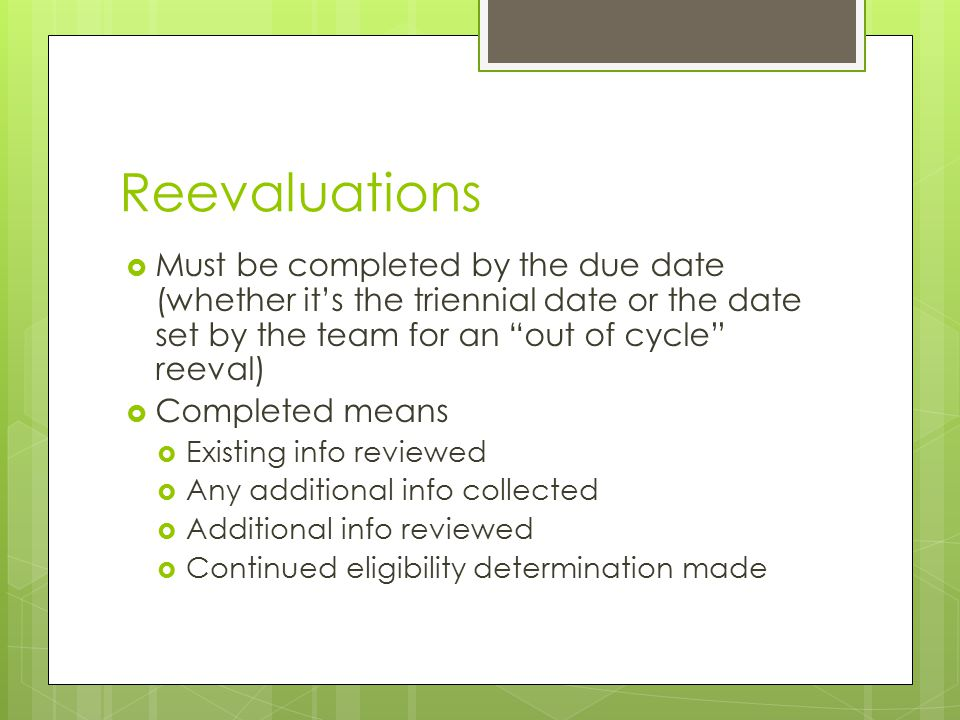 "Reevaluations  Must be completed by the due date (whether it's the triennial date or the date set by the team for an ""out of cycle"" reeval)  Complet"