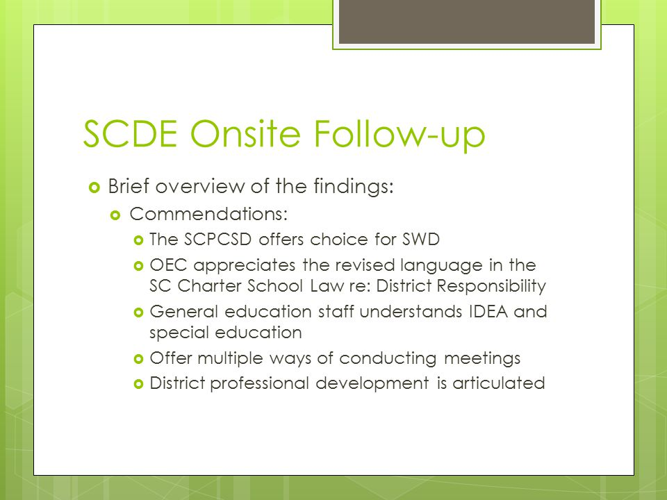 SCDE Onsite Follow-Up  General Area of Concerns:  Procedural issues such as PWN and meeting notifications  Parents may be less involved with their children's special education programs  Postsecondary transition  Large number of special reviews that took place prior to the onsite visit