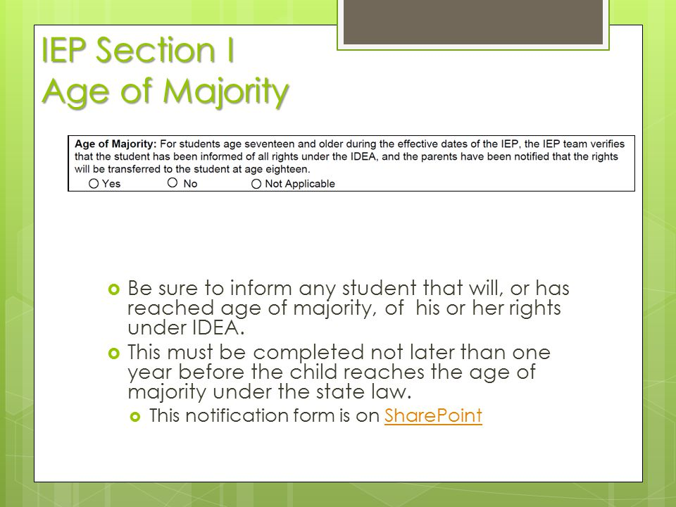 IEP Section I Age of Majority  Be sure to inform any student that will, or has reached age of majority, of his or her rights under IDEA.  This must