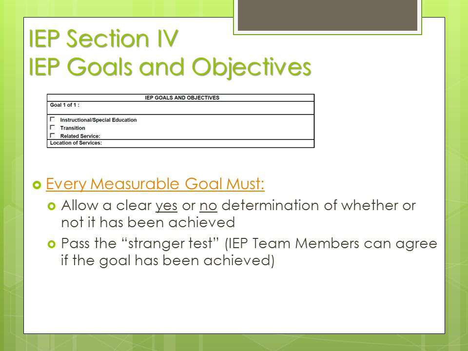 IEP Section IV IEP Goals and Objectives  Every Measurable Goal Must: Every Measurable Goal Must:  Allow a clear yes or no determination of whether o