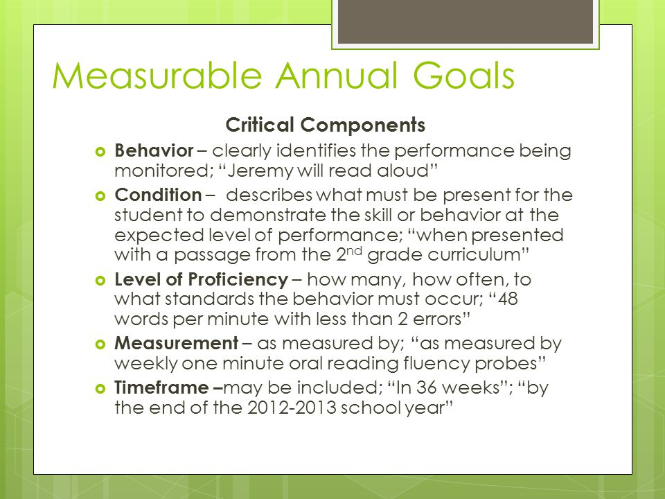 "Measurable Annual Goals Critical Components  Behavior – clearly identifies the performance being monitored; ""Jeremy will read aloud""  Condition – de"
