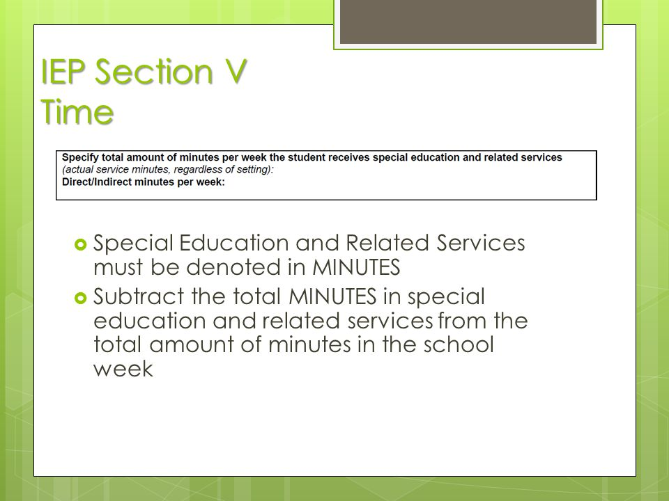 IEP Section V Time  Special Education and Related Services must be denoted in MINUTES  Subtract the total MINUTES in special education and related s