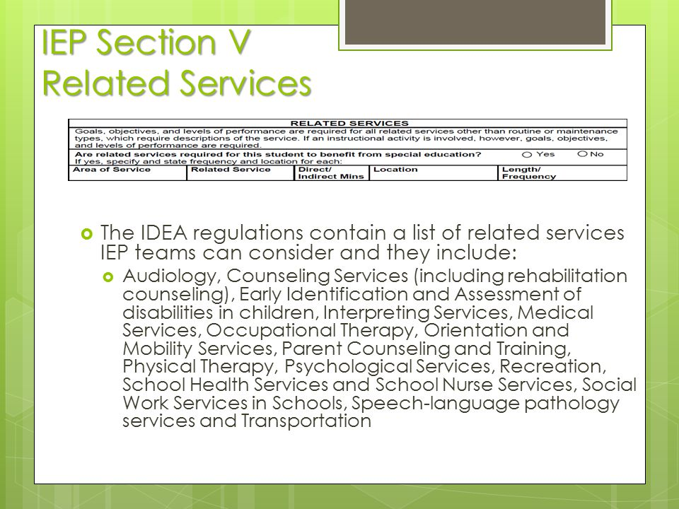 IEP Section V Related Services  The IDEA regulations contain a list of related services IEP teams can consider and they include:  Audiology, Counsel