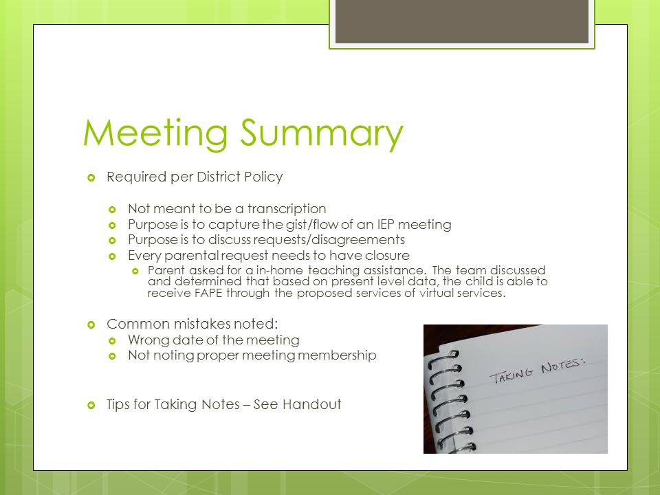 Meeting Summary  Required per District Policy  Not meant to be a transcription  Purpose is to capture the gist/flow of an IEP meeting  Purpose is