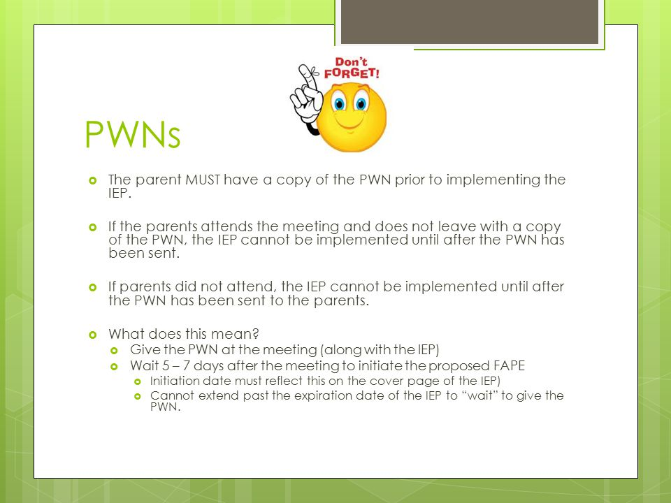 PWNs  The parent MUST have a copy of the PWN prior to implementing the IEP.  If the parents attends the meeting and does not leave with a copy of th