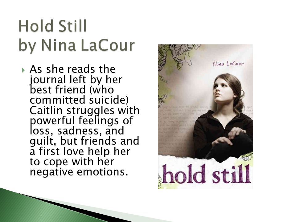  As she reads the journal left by her best friend (who committed suicide) Caitlin struggles with powerful feelings of loss, sadness, and guilt, but friends and a first love help her to cope with her negative emotions.