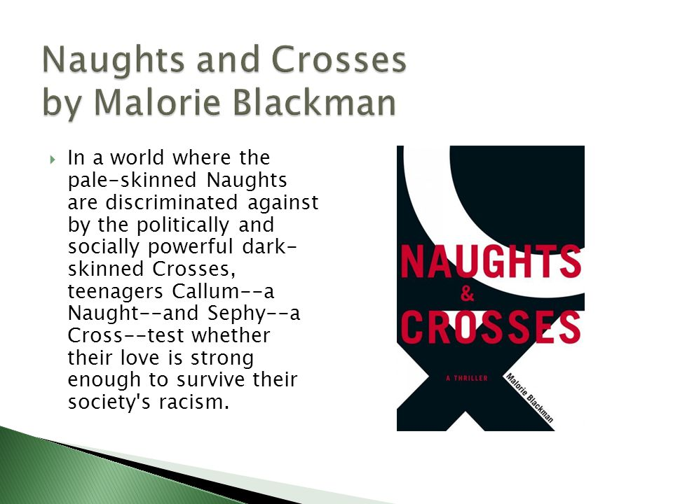 In a world where the pale-skinned Naughts are discriminated against by the politically and socially powerful dark- skinned Crosses, teenagers Callum--a Naught--and Sephy--a Cross--test whether their love is strong enough to survive their society s racism.