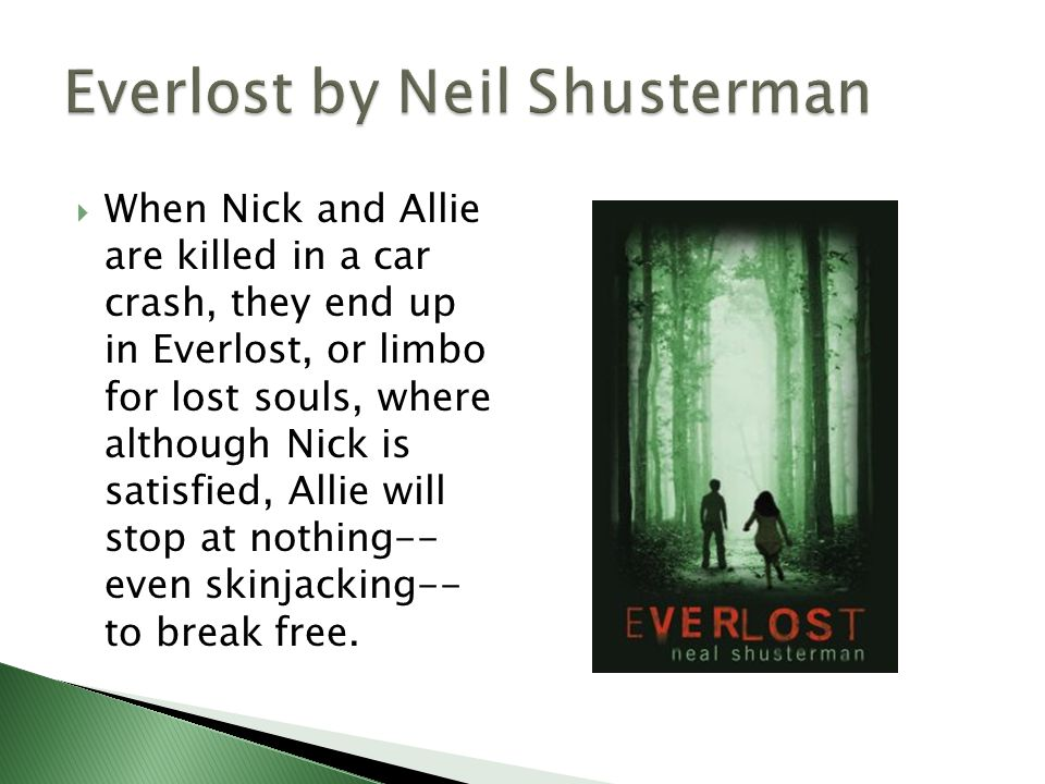  When Nick and Allie are killed in a car crash, they end up in Everlost, or limbo for lost souls, where although Nick is satisfied, Allie will stop at nothing-- even skinjacking-- to break free.
