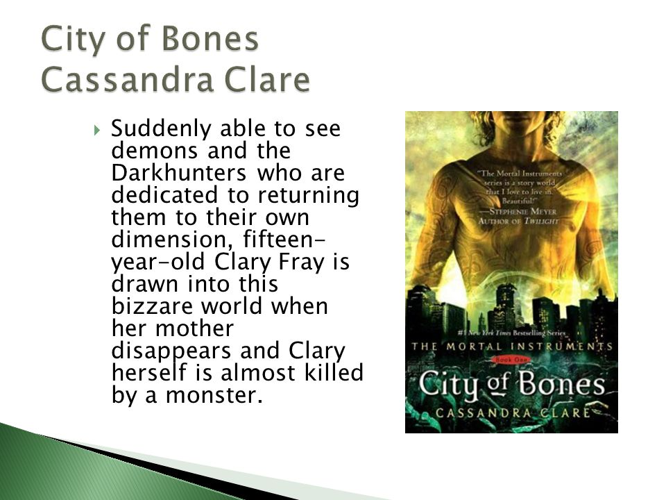  Suddenly able to see demons and the Darkhunters who are dedicated to returning them to their own dimension, fifteen- year-old Clary Fray is drawn into this bizzare world when her mother disappears and Clary herself is almost killed by a monster.