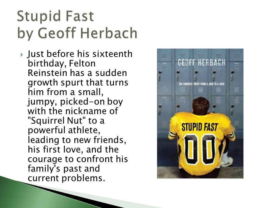  Just before his sixteenth birthday, Felton Reinstein has a sudden growth spurt that turns him from a small, jumpy, picked-on boy with the nickname of Squirrel Nut to a powerful athlete, leading to new friends, his first love, and the courage to confront his family s past and current problems.