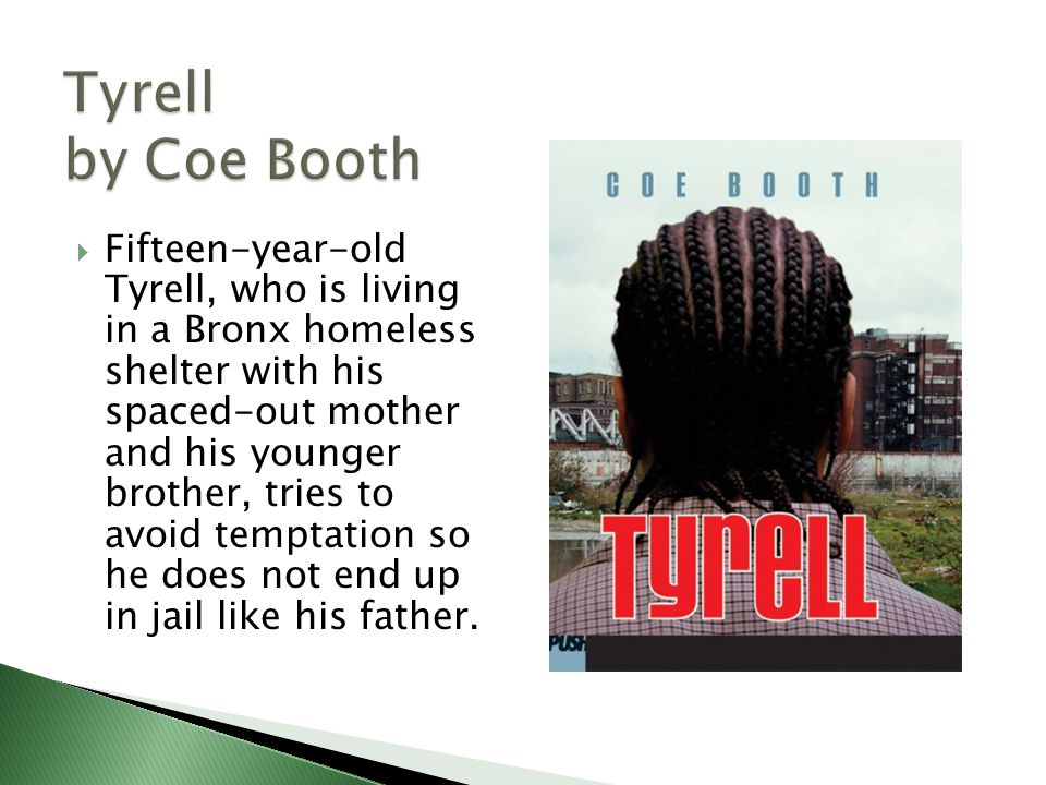  Fifteen-year-old Tyrell, who is living in a Bronx homeless shelter with his spaced-out mother and his younger brother, tries to avoid temptation so he does not end up in jail like his father.
