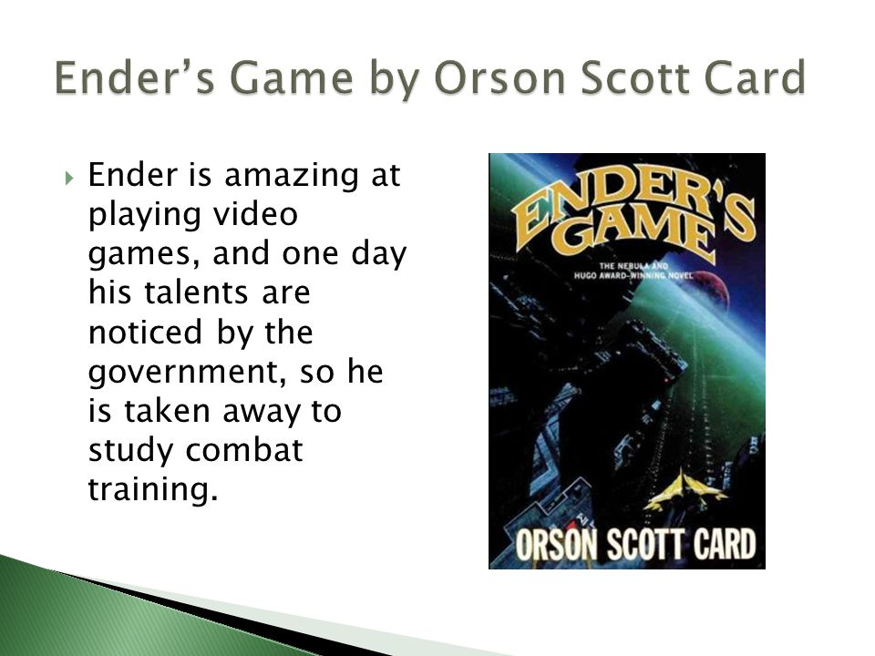  Ender is amazing at playing video games, and one day his talents are noticed by the government, so he is taken away to study combat training.