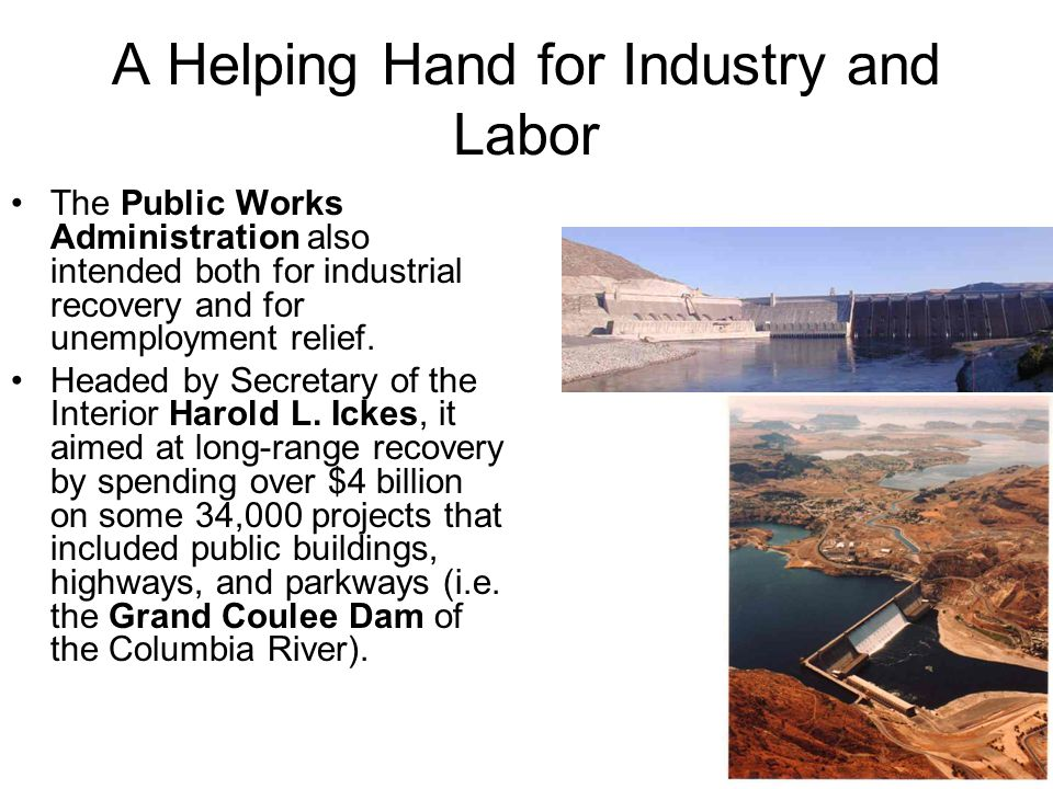 A Helping Hand for Industry and Labor The Public Works Administration also intended both for industrial recovery and for unemployment relief.