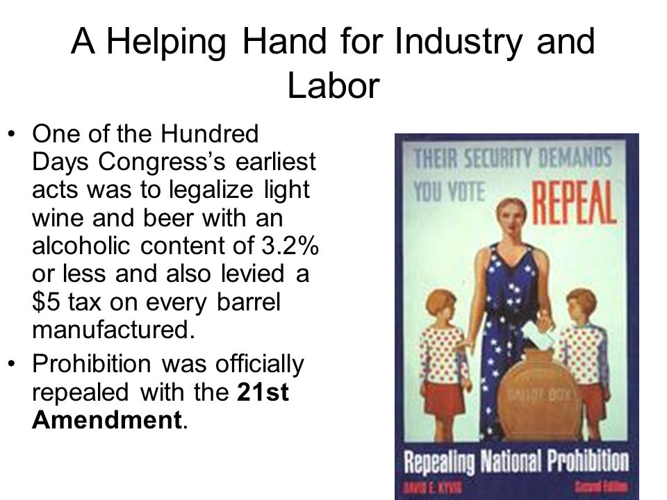 A Helping Hand for Industry and Labor One of the Hundred Days Congress's earliest acts was to legalize light wine and beer with an alcoholic content of 3.2% or less and also levied a $5 tax on every barrel manufactured.