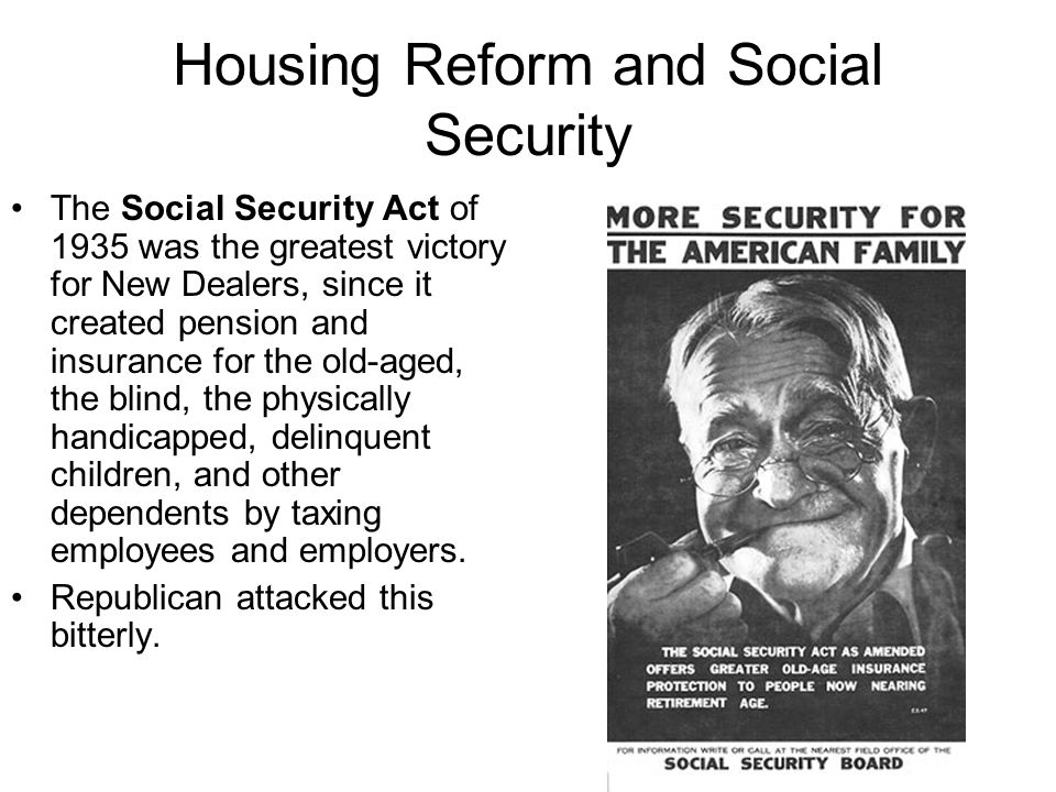 Housing Reform and Social Security The Social Security Act of 1935 was the greatest victory for New Dealers, since it created pension and insurance for the old-aged, the blind, the physically handicapped, delinquent children, and other dependents by taxing employees and employers.