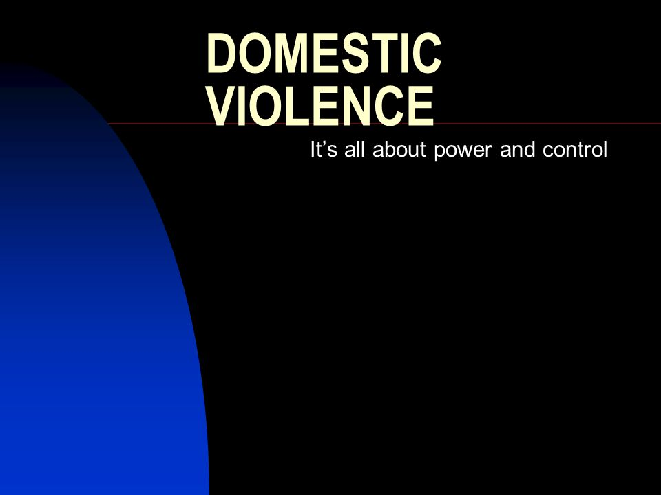 DOMESTIC VIOLENCE It's all about power and control