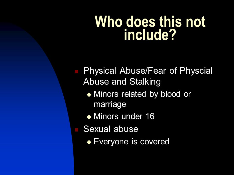 Who does this not include? Physical Abuse/Fear of Physcial Abuse and Stalking  Minors related by blood or marriage  Minors under 16 Sexual abuse  E