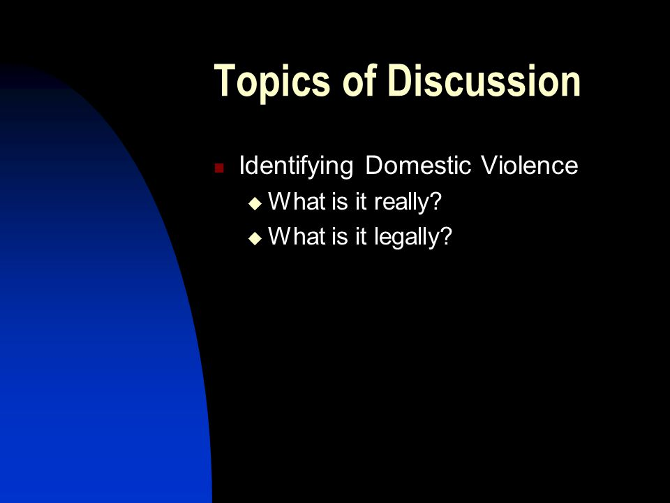 Topics of Discussion Identifying Domestic Violence  What is it really?  What is it legally?