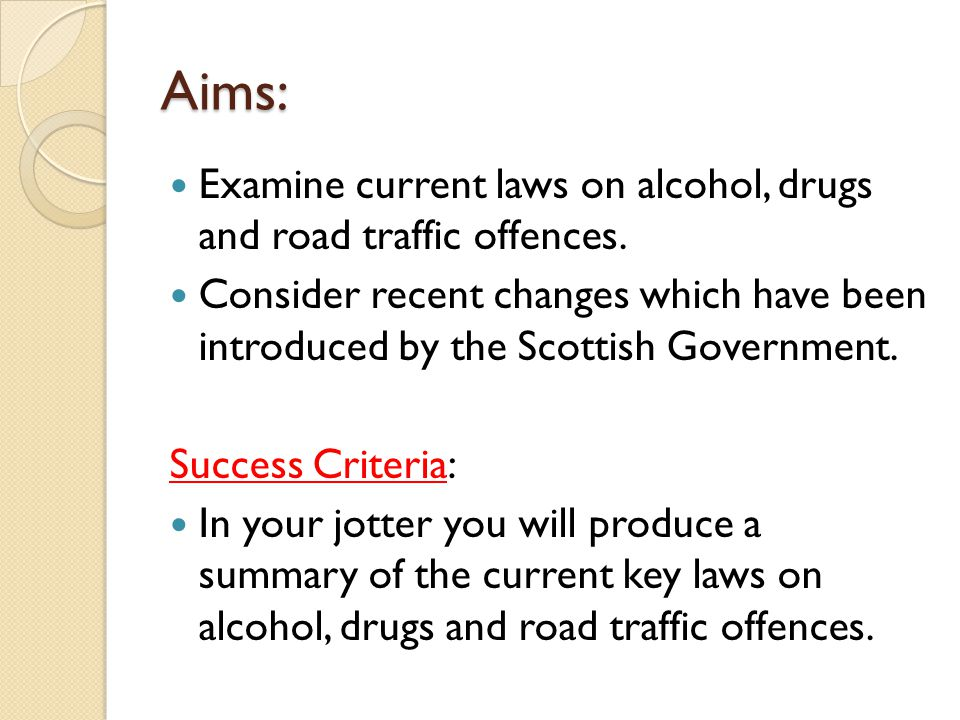 Aims: Examine current laws on alcohol, drugs and road traffic offences.