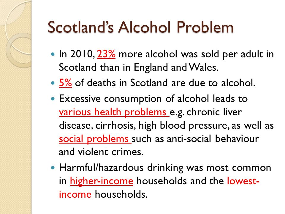 Scotland's Alcohol Problem In 2010, 23% more alcohol was sold per adult in Scotland than in England and Wales.