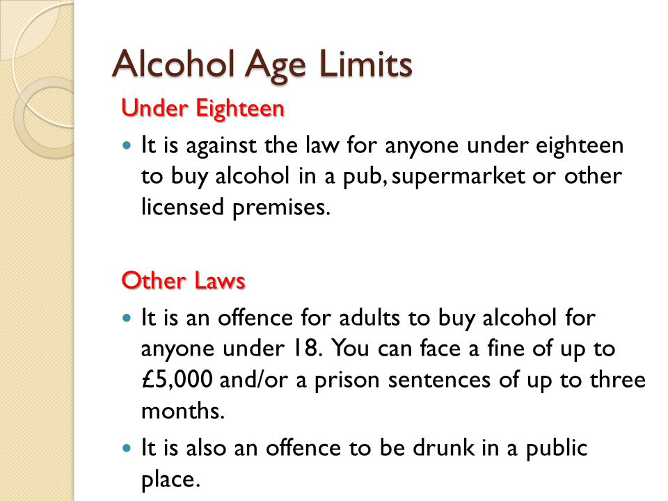 Alcohol Age Limits Under Eighteen It is against the law for anyone under eighteen to buy alcohol in a pub, supermarket or other licensed premises.