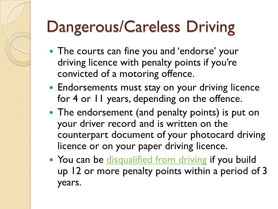 Dangerous/Careless Driving The courts can fine you and 'endorse' your driving licence with penalty points if you're convicted of a motoring offence.