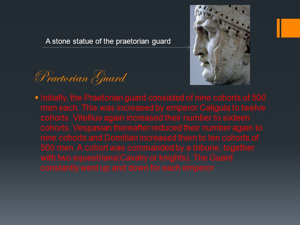 Praetorian Guard  Initially, the Praetorian guard consisted of nine cohorts of 500 men each.