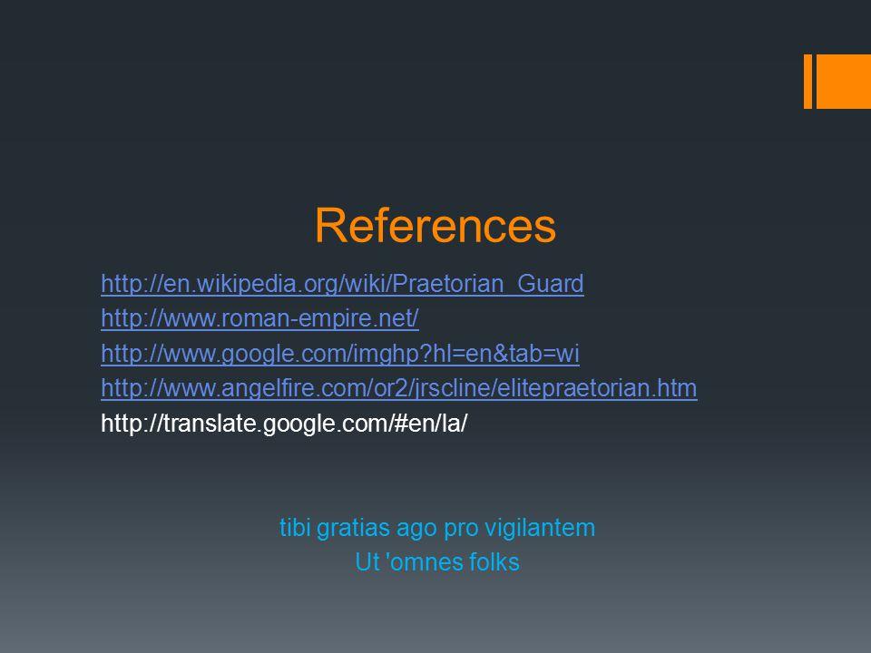References http://en.wikipedia.org/wiki/Praetorian_Guard http://www.roman-empire.net/ http://www.google.com/imghp hl=en&tab=wi http://www.angelfire.com/or2/jrscline/elitepraetorian.htm http://translate.google.com/#en/la/ tibi gratias ago pro vigilantem Ut omnes folks