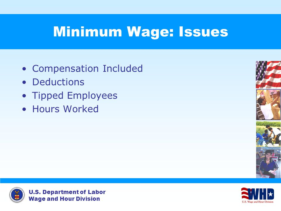 U.S. Department of Labor Wage and Hour Division Minimum Wage: Issues Compensation Included Deductions Tipped Employees Hours Worked
