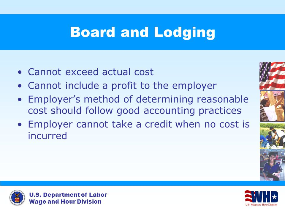 U.S. Department of Labor Wage and Hour Division Board and Lodging Cannot exceed actual cost Cannot include a profit to the employer Employer's method