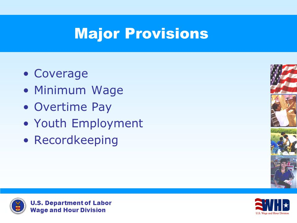 U.S. Department of Labor Wage and Hour Division Major Provisions Coverage Minimum Wage Overtime Pay Youth Employment Recordkeeping