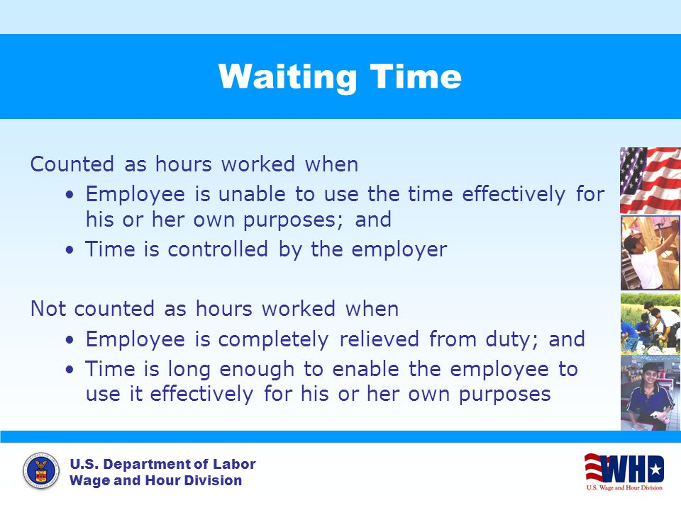 U.S. Department of Labor Wage and Hour Division Waiting Time Counted as hours worked when Employee is unable to use the time effectively for his or he