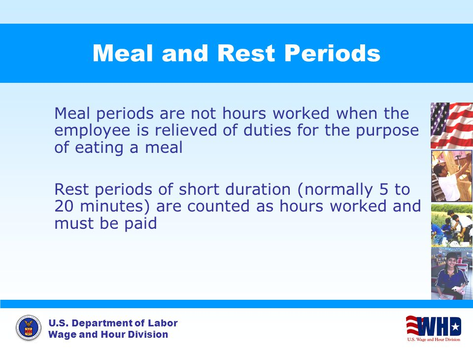 U.S. Department of Labor Wage and Hour Division Meal and Rest Periods Meal periods are not hours worked when the employee is relieved of duties for th