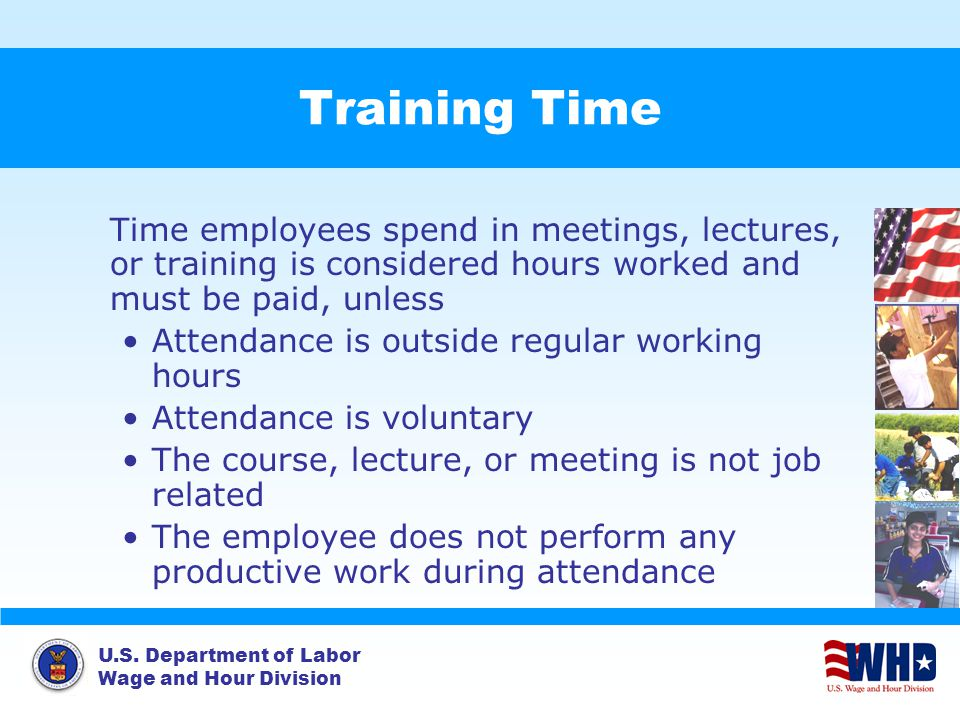 U.S. Department of Labor Wage and Hour Division Training Time Time employees spend in meetings, lectures, or training is considered hours worked and m