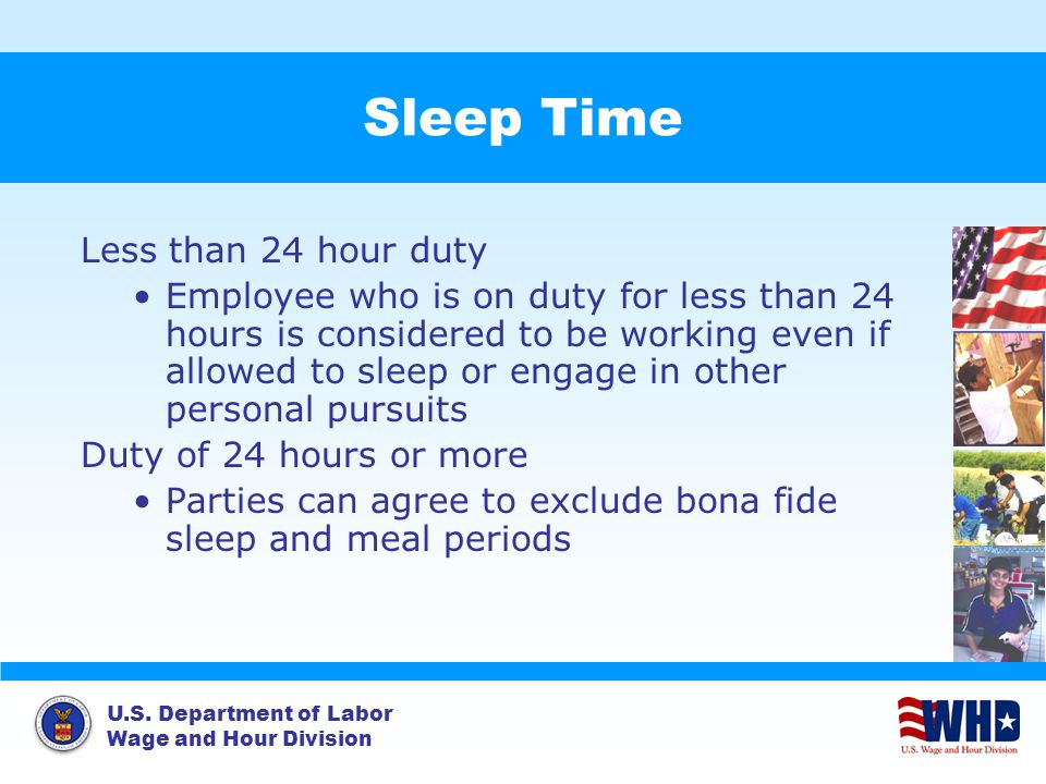 U.S. Department of Labor Wage and Hour Division Sleep Time Less than 24 hour duty Employee who is on duty for less than 24 hours is considered to be w