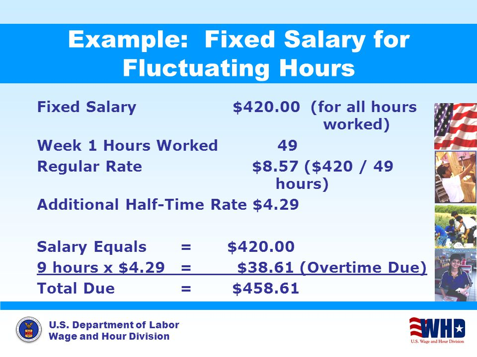 U.S. Department of Labor Wage and Hour Division Example: Fixed Salary for Fluctuating Hours Fixed Salary $420.00 (for all hours worked) Week 1 Hours W
