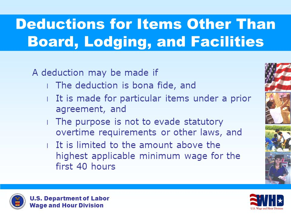 U.S. Department of Labor Wage and Hour Division Deductions for Items Other Than Board, Lodging, and Facilities A deduction may be made if l The deduct