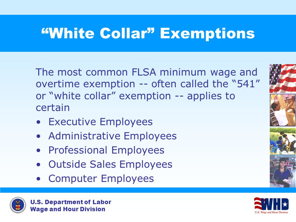 "U.S. Department of Labor Wage and Hour Division ""White Collar"" Exemptions The most common FLSA minimum wage and overtime exemption -- often called the"