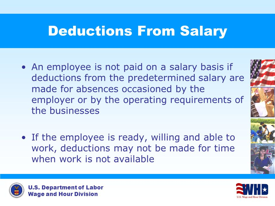 U.S. Department of Labor Wage and Hour Division Deductions From Salary An employee is not paid on a salary basis if deductions from the predetermined