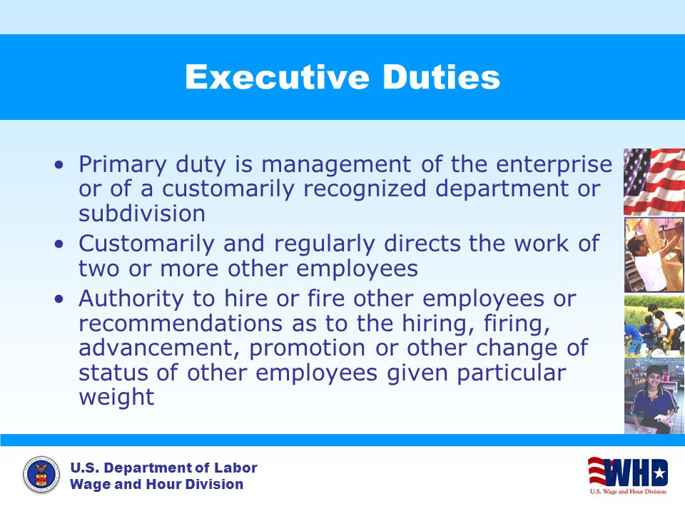 U.S. Department of Labor Wage and Hour Division Executive Duties Primary duty is management of the enterprise or of a customarily recognized departmen