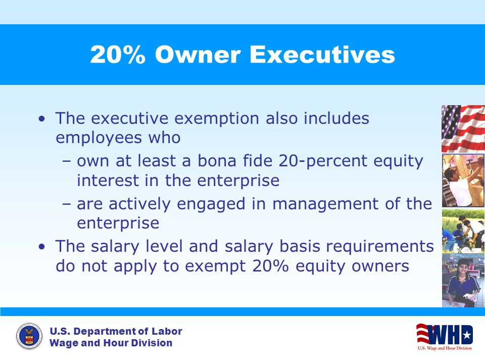 U.S. Department of Labor Wage and Hour Division 20% Owner Executives The executive exemption also includes employees who –own at least a bona fide 20-
