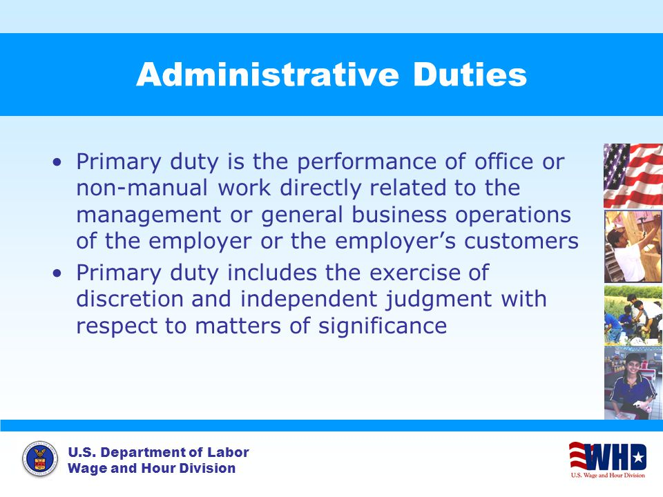 U.S. Department of Labor Wage and Hour Division Administrative Duties Primary duty is the performance of office or non-manual work directly related to